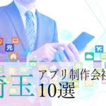 【アプリ開発】埼玉県のおすすめ「アプリ制作会社」10選